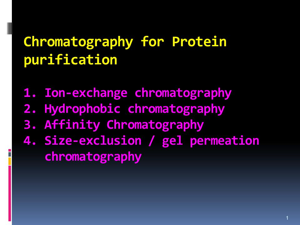 Chromatography for Protein purification 1. Ion-exchange chromatography 2. Hydrophobic chromatography 3. Affinity Chromatography 4. Size-exclusion / ge