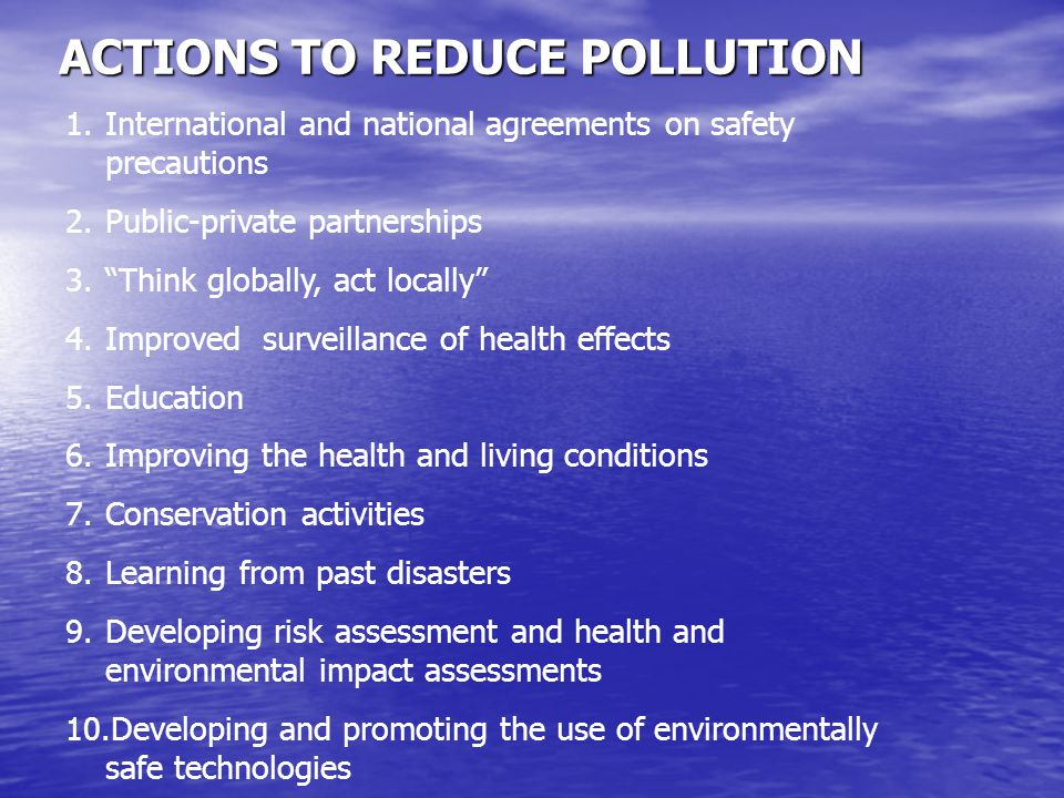 "ACTIONS TO REDUCE POLLUTION 1.International and national agreements on safety precautions 2.Public-private partnerships 3.""Think globally, act locally"