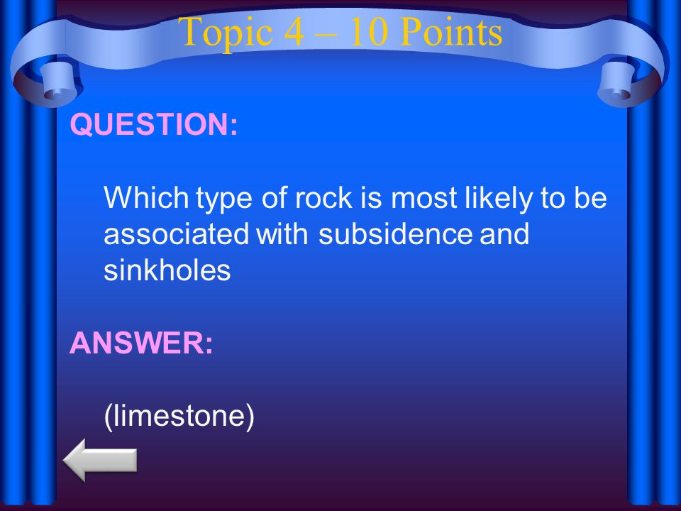Topic 4 – 10 Points QUESTION: Which type of rock is most likely to be associated with subsidence and sinkholes ANSWER: (limestone)