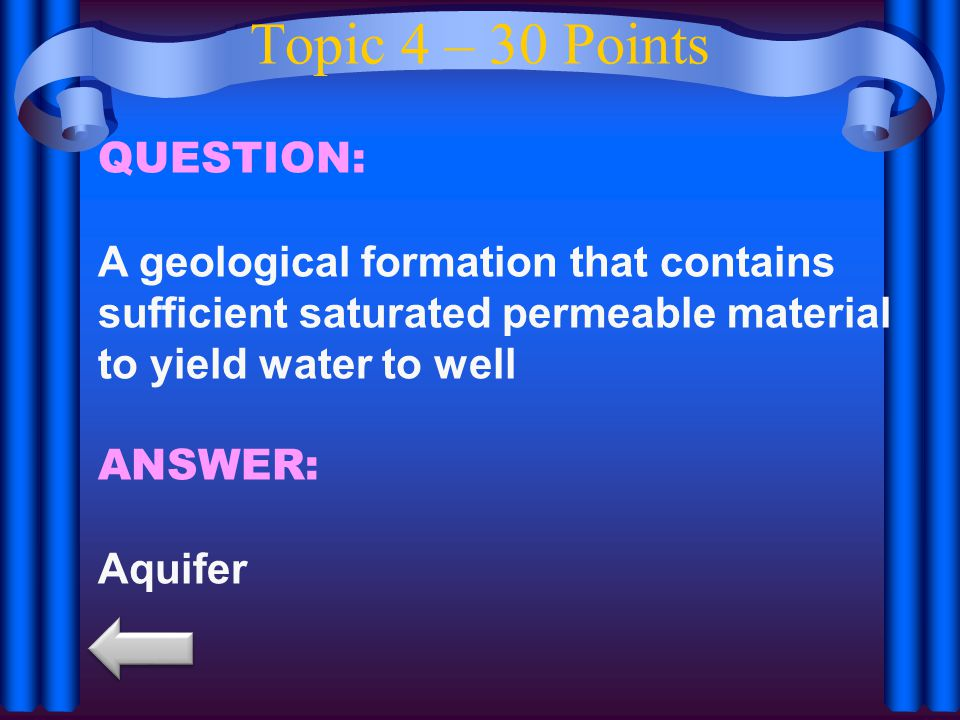 Topic 4 – 30 Points QUESTION: A geological formation that contains sufficient saturated permeable material to yield water to well ANSWER: Aquifer