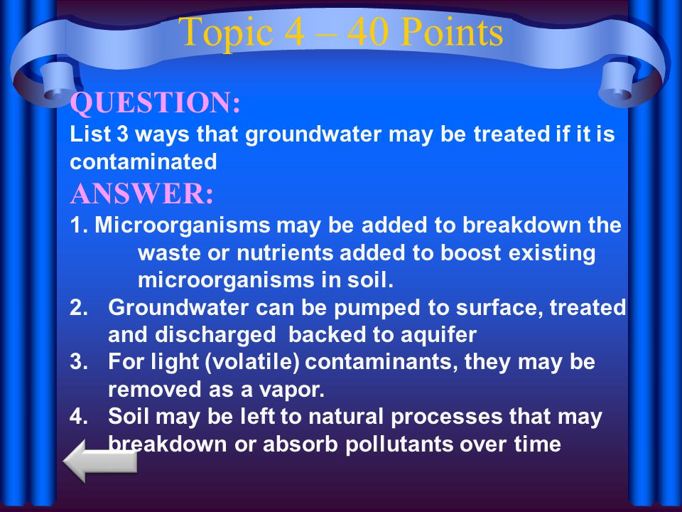 Topic 4 – 40 Points QUESTION: List 3 ways that groundwater may be treated if it is contaminated ANSWER: 1.