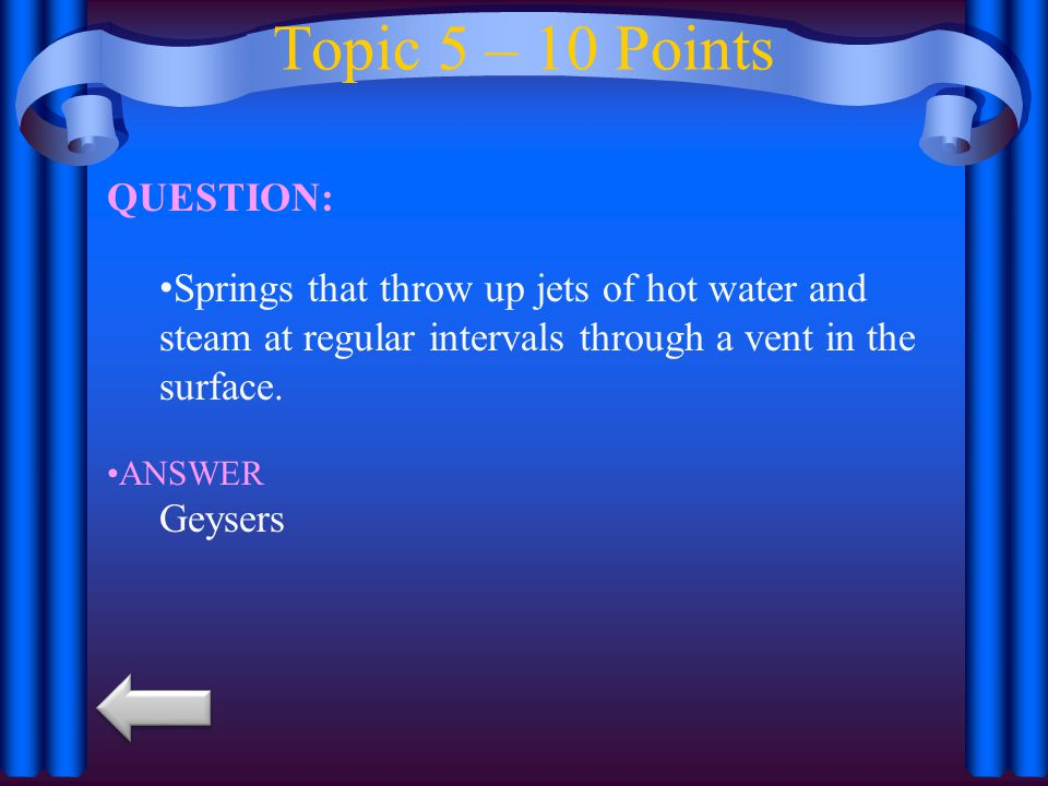 Topic 5 – 10 Points QUESTION: Springs that throw up jets of hot water and steam at regular intervals through a vent in the surface.