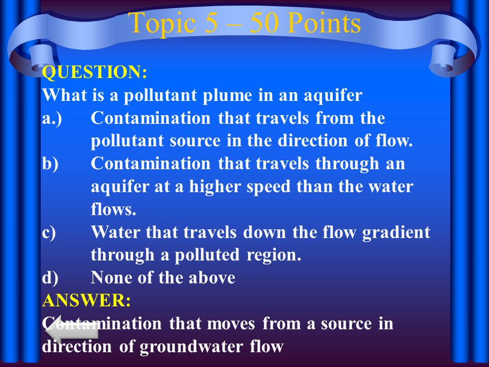 Topic 5 – 50 Points QUESTION: What is a pollutant plume in an aquifer a.)Contamination that travels from the pollutant source in the direction of flow.