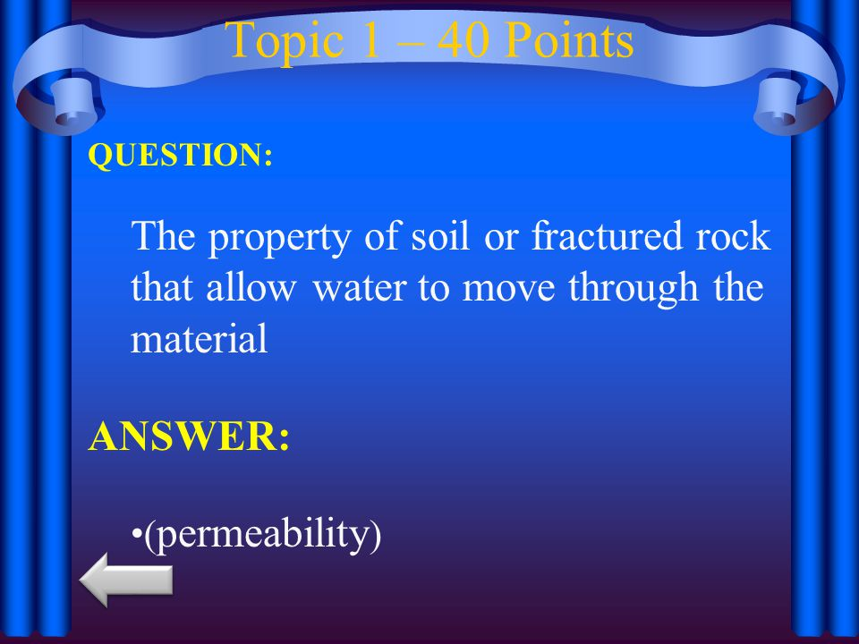 Topic 1 – 40 Points QUESTION: The property of soil or fractured rock that allow water to move through the material ANSWER: ( permeability )
