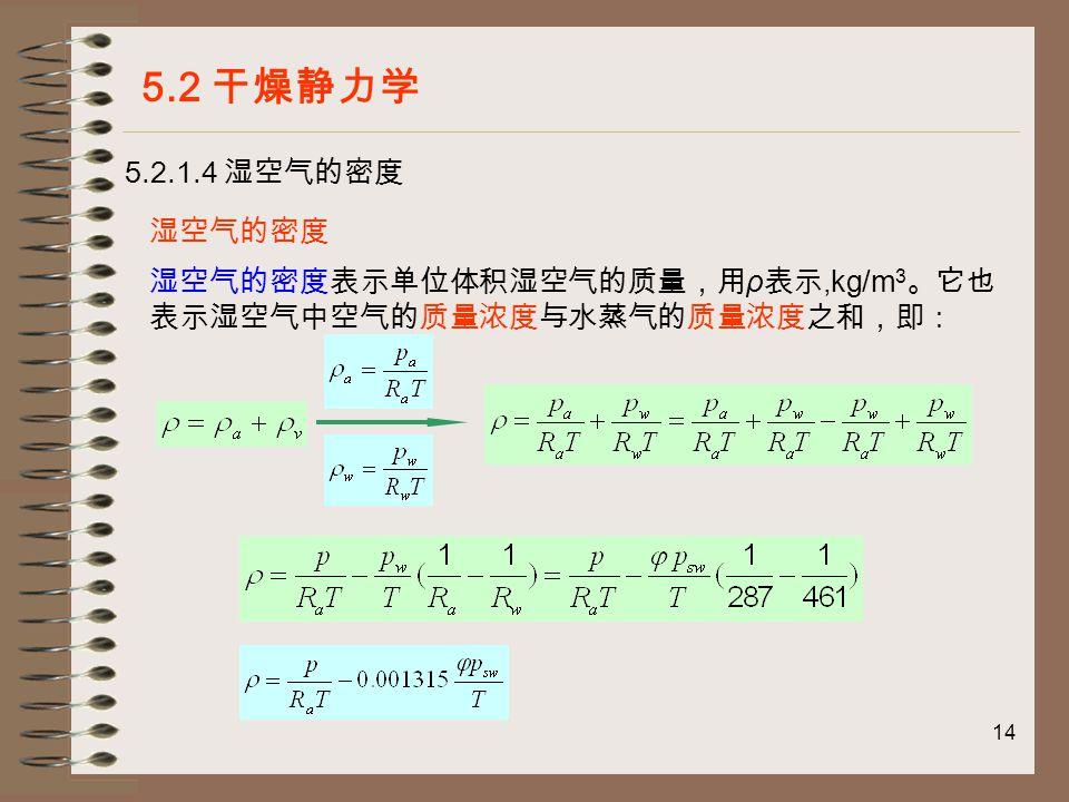 14 5.2.1.4 湿空气的密度 5.2 干燥静力学 湿空气的密度 湿空气的密度表示单位体积湿空气的质量,用 ρ 表示,kg/m 3 。它也 表示湿空气中空气的质量浓度与水蒸气的质量浓度之和,即: