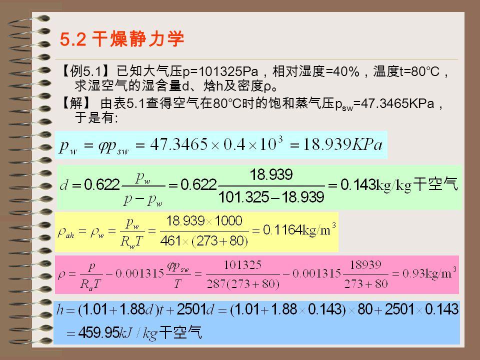 16 5.2 干燥静力学 【例 5.1 】已知大气压 p=101325Pa ,相对湿度 =40% ,温度 t=80 ℃, 求湿空气的湿含量 d 、焓 h 及密度 ρ 。 【解】 由表 5.1 查得空气在 80 ℃时的饱和蒸气压 p sw =47.3465KPa , 于是有 :