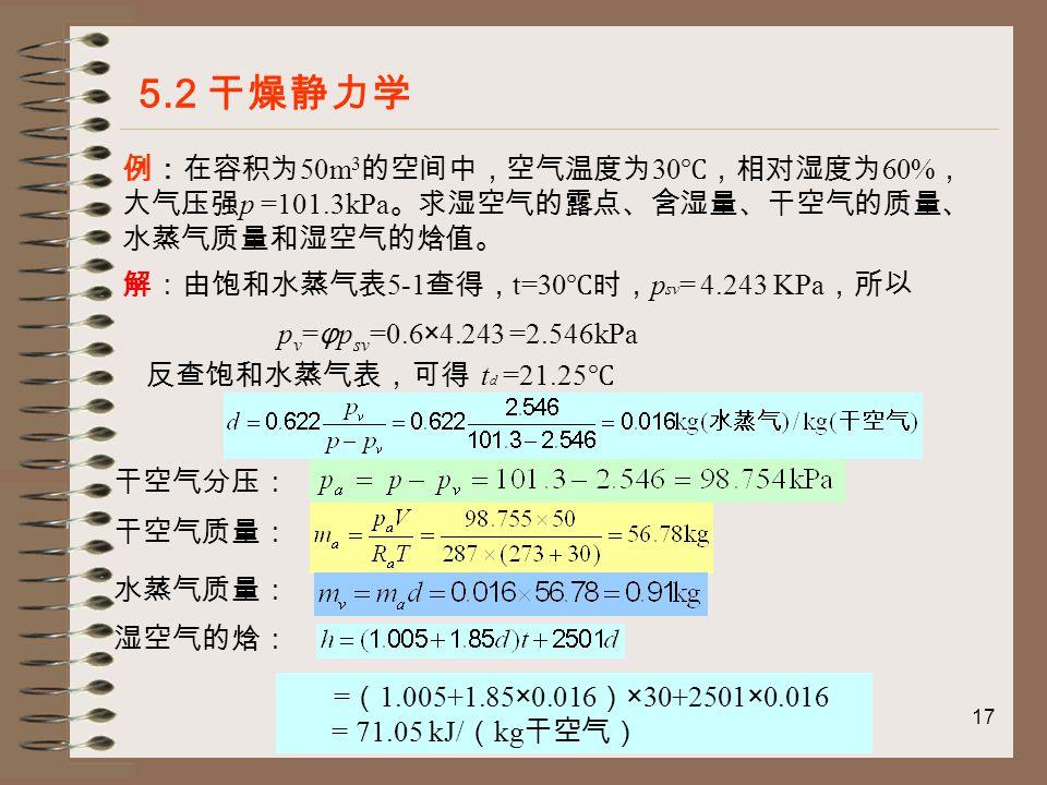 17 例:在容积为 50m 3 的空间中,空气温度为 30 ℃,相对湿度为 60% , 大气压强 p =101.3kPa 。求湿空气的露点、含湿量、干空气的质量、 水蒸气质量和湿空气的焓值。 5.2 干燥静力学 解:由饱和水蒸气表 5-1 查得, t=30 ℃时, p sv = 4.243 KPa ,所以 p v = φ p sv =0.6×4.243 =2.546kPa 反查饱和水蒸气表,可得 t d =21.25 ℃ 干空气分压: 干空气质量: 水蒸气质量: 湿空气的焓: = ( 1.005+1.85×0.016 ) ×30+2501×0.016 = 71.05 kJ/ ( kg 干空气)