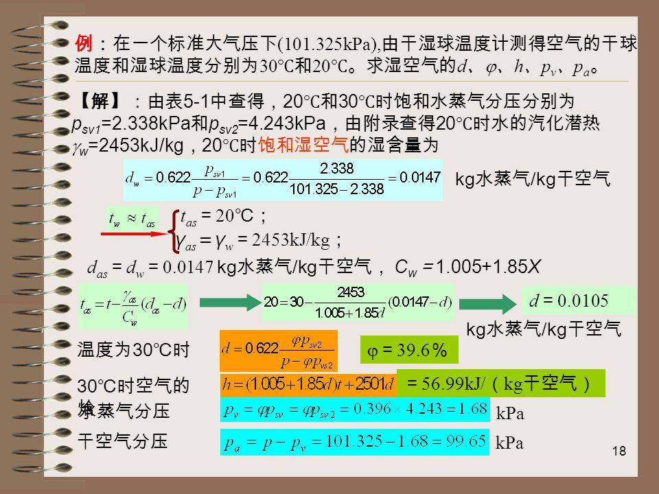 18 例:在一个标准大气压下 (101.325kPa), 由干湿球温度计测得空气的干球 温度和湿球温度分别为 30 ℃和 20 ℃。求湿空气的 d 、  、 h 、 p v 、 p a 。 t as = 20 ℃; γ as = γ w = 2453kJ/kg ; d as = d w = 0.0147 kg 水蒸气 /kg 干空气, C w = 1.005+1.85X d = 0.0105 温度为 30 ℃时  = 39.6 % = 56.99kJ/ ( kg 干空气) 水蒸气分压 干空气分压 kPa 【解】:由表 5-1 中查得, 20 ℃和 30 ℃时饱和水蒸气分压分别为 p sv1 =2.338kPa 和 p sv2 =4.243kPa ,由附录查得 20 ℃时水的汽化潜热  w =2453kJ/kg , 20 ℃时饱和湿空气的湿含量为 kg 水蒸气 /kg 干空气 30 ℃时空气的 焓