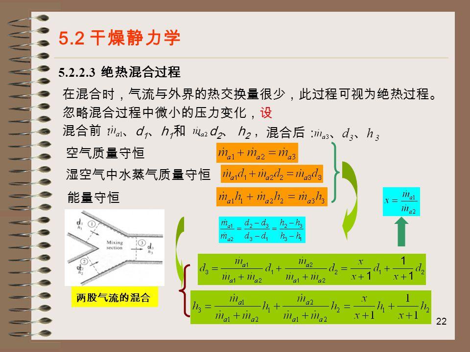 22 5.2 干燥静力学 5.2.2.3 绝热混合过程 在混合时,气流与外界的热交换量很少,此过程可视为绝热过程。 忽略混合过程中微小的压力变化,设 混合前: 、 d 1 、 h 1 和 、 d 2 、 h 2 , 混合后: 、 d 3 、 h 3 空气质量守恒 湿空气中水蒸气质量守恒 能量守恒 两股气流的混合