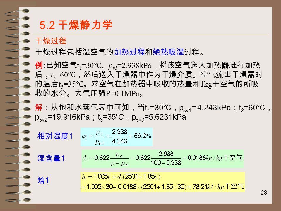 23 干燥过程 5.2 干燥静力学 干燥过程包括湿空气的加热过程和绝热吸湿过程。 例 : 已知空气 t 1 =30 ℃、 p v1 =2.938kPa ,将该空气送入加热器进行加热 后, t 2 =60 ℃,然后送入干燥器中作为干燥介质。空气流出干燥器时 的温度 t 3 =35 ℃。求空气在加热器中吸收的热量和 1kg 干空气的所吸 收的水分。大气压强 P=0.1MPa 。 解:从饱和水蒸气表中可知,当 t 1 =30 ℃, p sv1 = 4.243kPa ; t 2 =60 ℃, p sv2 =19.916kPa ; t 3 =35 ℃, p sv3 =5.6231kPa 相对湿度 1 湿含量 1 焓1焓1