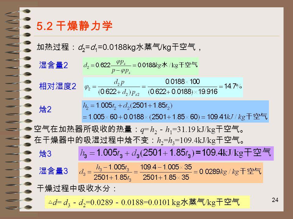 24 5.2 干燥静力学 加热过程: d 2 =d 1 =0.0188kg 水蒸气 /kg 干空气, 空气在加热器所吸收的热量: q= h 2 - h 1 =31.19 kJ/kg 干空气。 在干燥器中的吸湿过程中焓不变: h 2 =h 3 =109.4kJ/kg 干空气。 干燥过程中吸收水分: △ d= d 3 - d 2 =0.0289 - 0.0188=0.0101 kg 水蒸气 /kg 干空气 相对湿度 2 湿含量 2 焓2焓2 焓3焓3 湿含量 3
