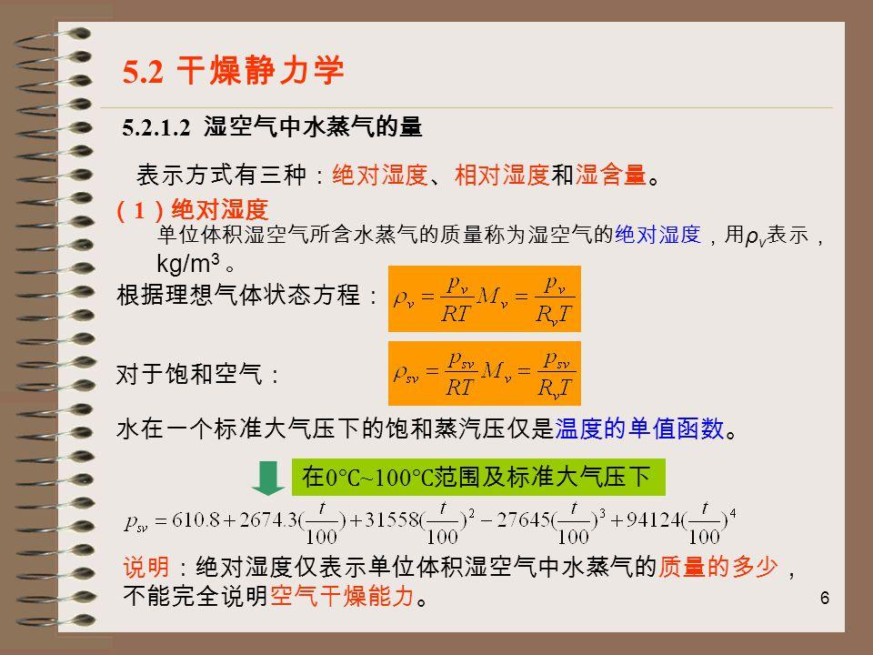 6 5.2.1.2 湿空气中水蒸气的量 5.2 干燥静力学 表示方式有三种:绝对湿度、相对湿度和湿含量。 ( 1 )绝对湿度 单位体积湿空气所含水蒸气的质量称为湿空气的绝对湿度,用 ρ v 表示, kg/m 3 。 根据理想气体状态方程: 对于饱和空气: 水在一个标准大气压下的饱和蒸汽压仅是温度的单值函数。 在 0 ℃ ~100 ℃范围及标准大气压下 说明:绝对湿度仅表示单位体积湿空气中水蒸气的质量的多少, 不能完全说明空气干燥能力。