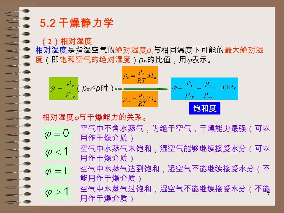 7 5.2 干燥静力学 ( 2 )相对湿度 相对湿度是指湿空气的绝对湿度 ρ v 与相同温度下可能的最大绝对湿 度(即饱和空气的绝对湿度) ρ sv 的比值,用  表示。 ( p sv ≤p 时) 饱和度 相对湿度  与干燥能力的关系。 空气中水蒸气未饱和,湿空气能够继续接受水分(可以 用作干燥介质) 空气中水蒸气达到饱和,湿空气不能继续接受水分(不 能用作干燥介质) 空气中水蒸气过饱和,湿空气不能继续接受水分(不能 用作干燥介质) 空气中不含水蒸气,为绝干空气,干燥能力最强(可以 用作干燥介质)