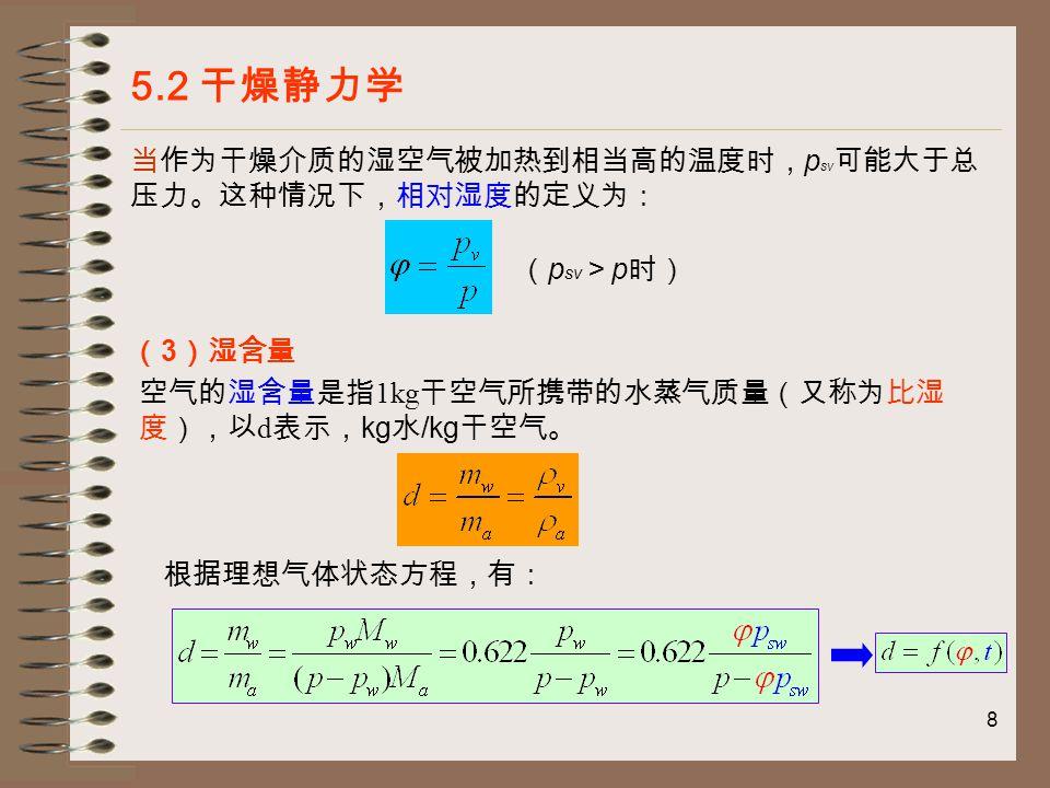 9 5.2 干燥静力学 总结: 绝对湿度:用在测定湿空气中水蒸气量的多少时,便于实 际测量; 相对湿度:用在描述湿空气的干燥能力时较为清楚,反映 湿空气继续接受水分的能力 ; 含湿量: 用在进行干燥计算时较为方便。 三者之间可以相互转换。