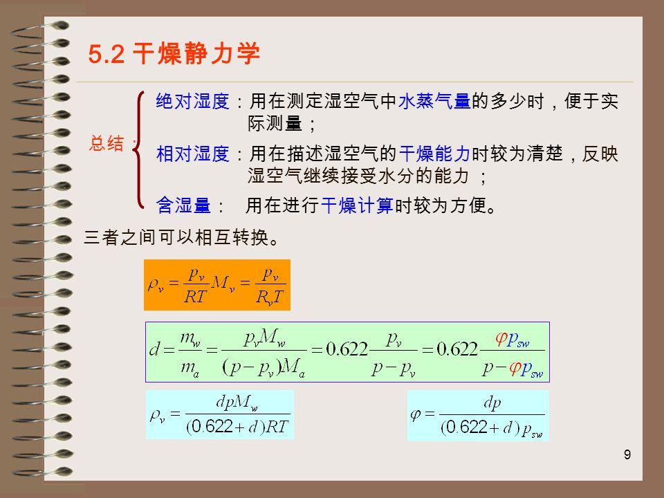 10 5.2.1.3 湿空气的温度参数 5.2 干燥静力学 ( 1 )干球温度 干球温度即是用普通温度计测得的湿空气的 真实温度, t 。 ( 2 )湿球温度 用水保持湿润的湿纱布包裹温度计的感温部位 (水银球) ,在平衡状态下,湿球温度计测 出的空气温度称为湿球温度,用 t w 表示。 由干球温度计和湿球温度计组合成的温度计称为干湿球温度计。 未饱和空气 饱和空气 水分汽化需要吸收热量 空气与温度计表面处于而平衡
