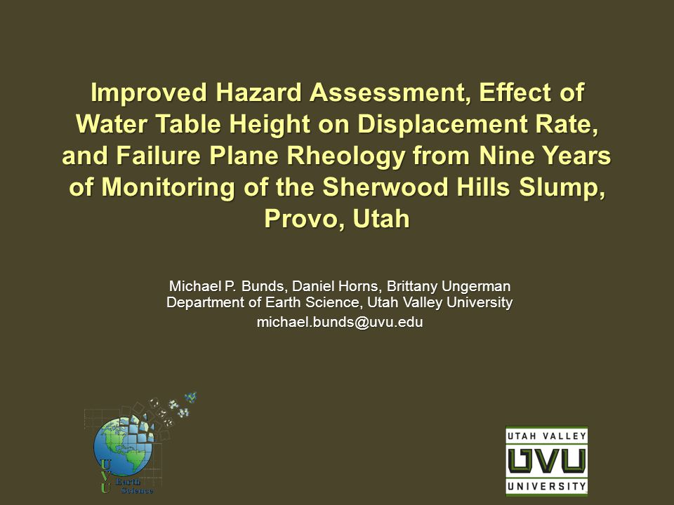 Improved Hazard Assessment, Effect of Water Table Height on Displacement Rate, and Failure Plane Rheology from Nine Years of Monitoring of the Sherwood Hills Slump, Provo, Utah Michael P.