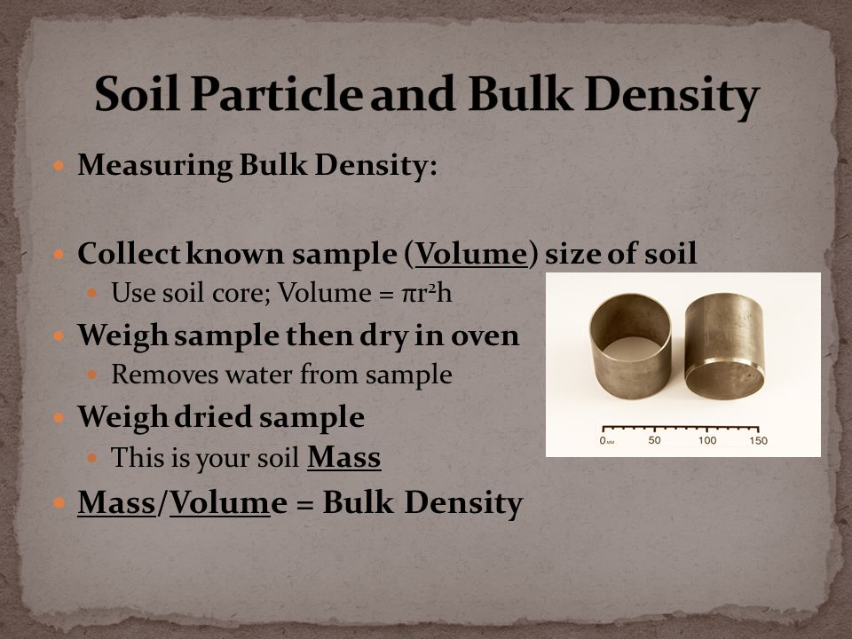 Measuring Bulk Density: Collect known sample (Volume) size of soil Use soil core; Volume = πr 2 h Weigh sample then dry in oven Removes water from sample Weigh dried sample This is your soil Mass Mass/Volume = Bulk Density