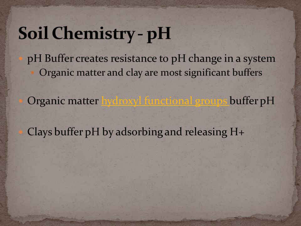 pH Buffer creates resistance to pH change in a system Organic matter and clay are most significant buffers Organic matter hydroxyl functional groups buffer pHhydroxyl functional groups Clays buffer pH by adsorbing and releasing H+
