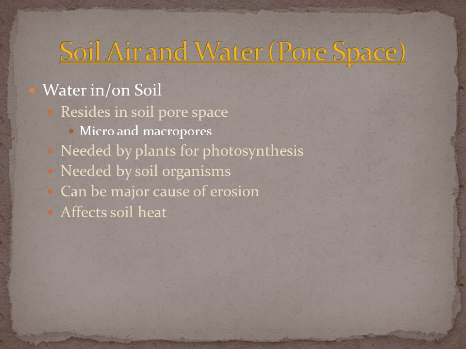 Water in/on Soil Resides in soil pore space Micro and macropores Needed by plants for photosynthesis Needed by soil organisms Can be major cause of erosion Affects soil heat
