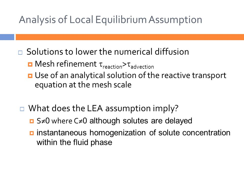 Analysis of Local Equilibrium Assumption  Solutions to lower the numerical diffusion  Mesh refinement  reaction >  advection  Use of an analytical solution of the reactive transport equation at the mesh scale  What does the LEA assumption imply.
