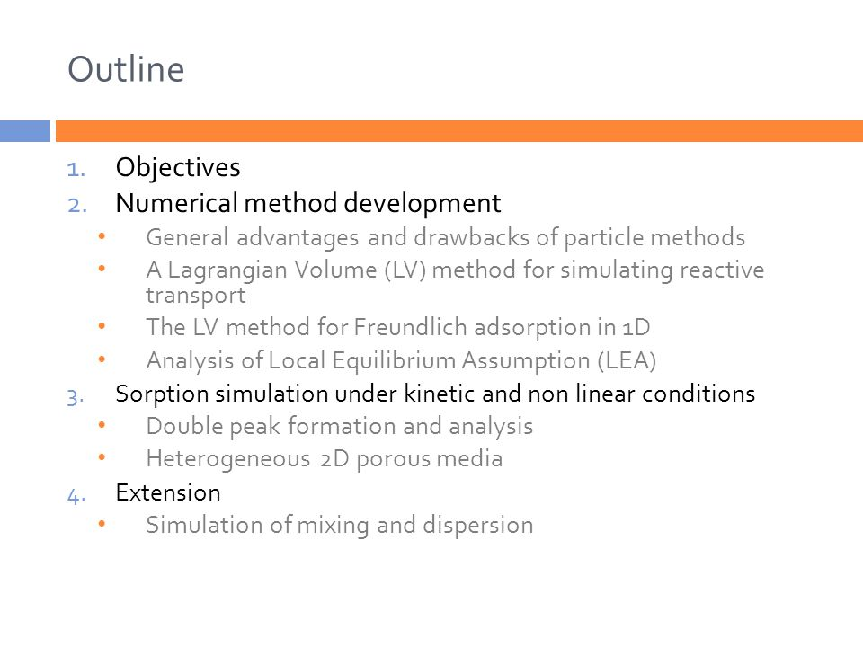 Outline 1.Objectives 2.Numerical method development General advantages and drawbacks of particle methods A Lagrangian Volume (LV) method for simulating reactive transport The LV method for Freundlich adsorption in 1D Analysis of Local Equilibrium Assumption (LEA) 3.Sorption simulation under kinetic and non linear conditions Double peak formation and analysis Heterogeneous 2D porous media 4.Extension Simulation of mixing and dispersion
