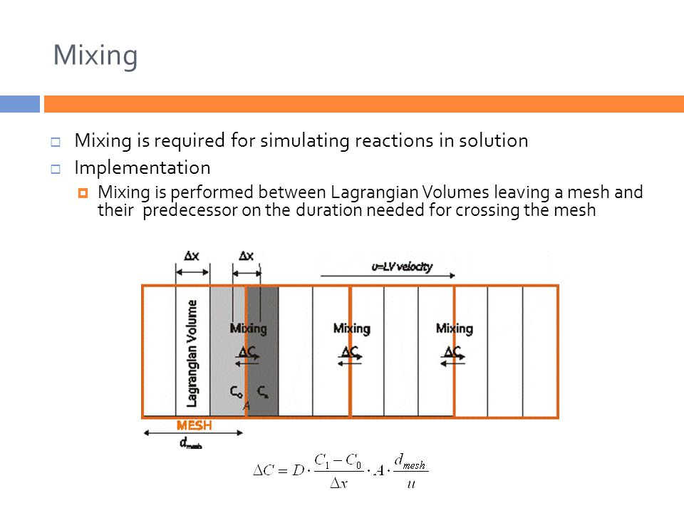 Mixing  Mixing is required for simulating reactions in solution  Implementation  Mixing is performed between Lagrangian Volumes leaving a mesh and their predecessor on the duration needed for crossing the mesh