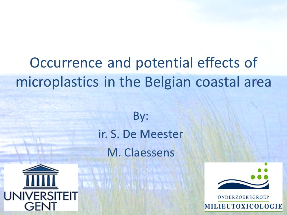 Occurrence and potential effects of microplastics in the Belgian coastal area By: ir. S. De Meester M. Claessens