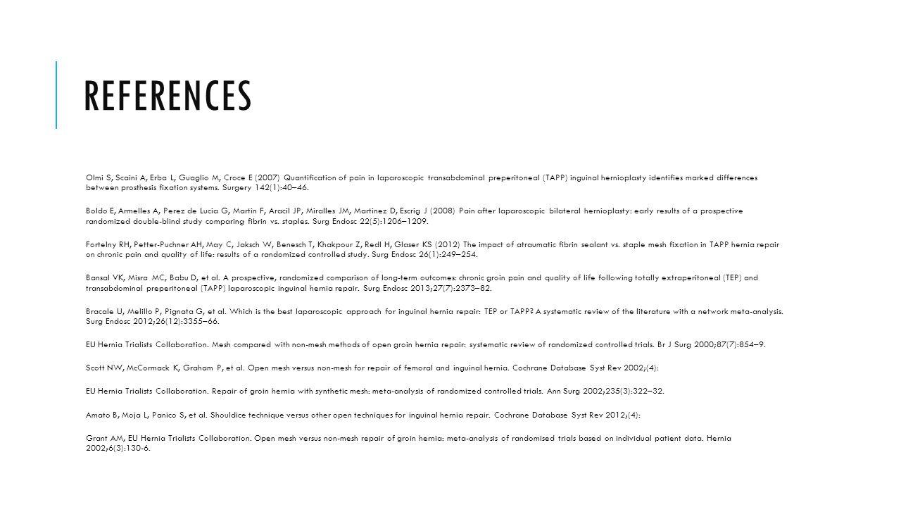 REFERENCES Olmi S, Scaini A, Erba L, Guaglio M, Croce E (2007) Quantification of pain in laparoscopic transabdominal preperitoneal (TAPP) inguinal her