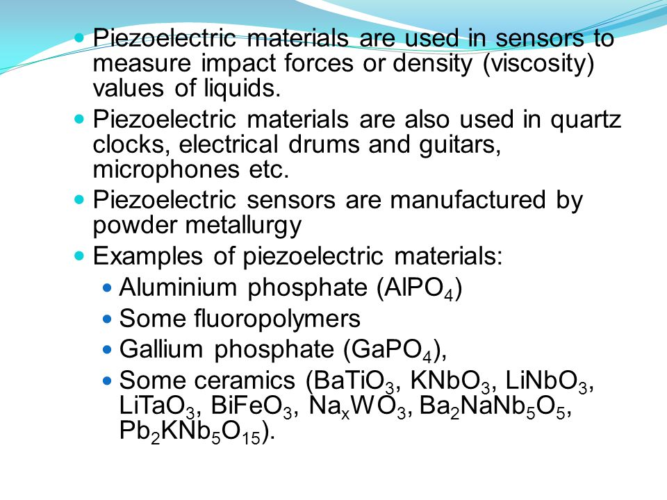 Piezoelectric materials are used in sensors to measure impact forces or density (viscosity) values of liquids.