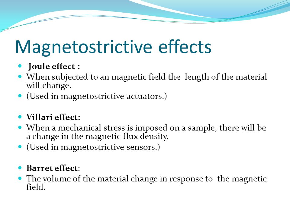Magnetostrictive effects Joule effect : When subjected to an magnetic field the length of the material will change.