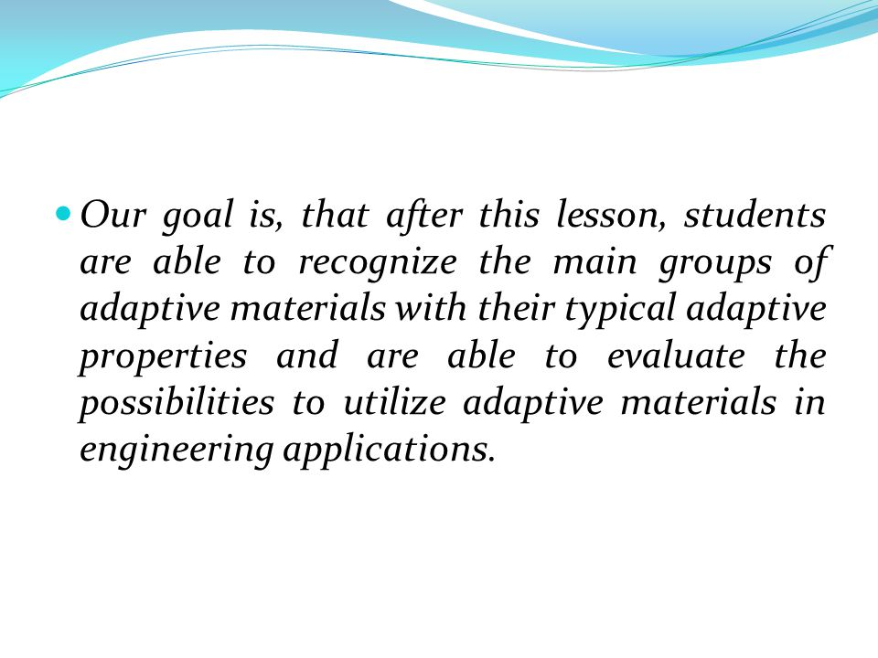 Our goal is, that after this lesson, students are able to recognize the main groups of adaptive materials with their typical adaptive properties and are able to evaluate the possibilities to utilize adaptive materials in engineering applications.