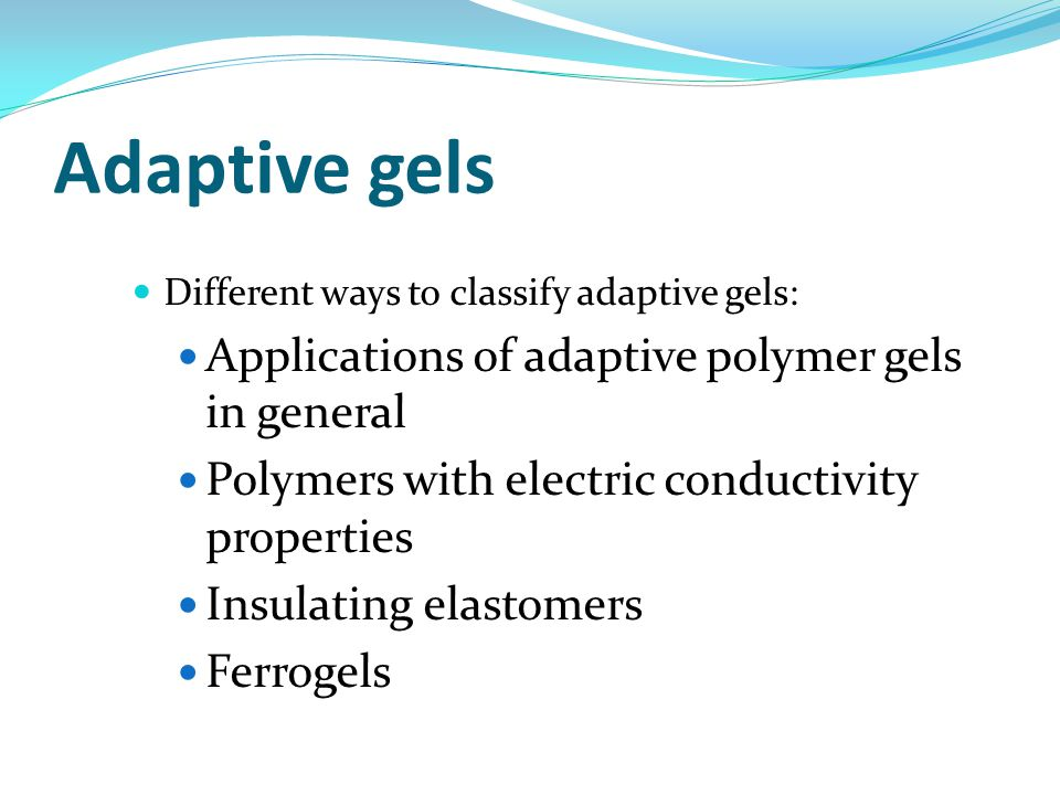 Adaptive gels Different ways to classify adaptive gels: Applications of adaptive polymer gels in general Polymers with electric conductivity properties Insulating elastomers Ferrogels