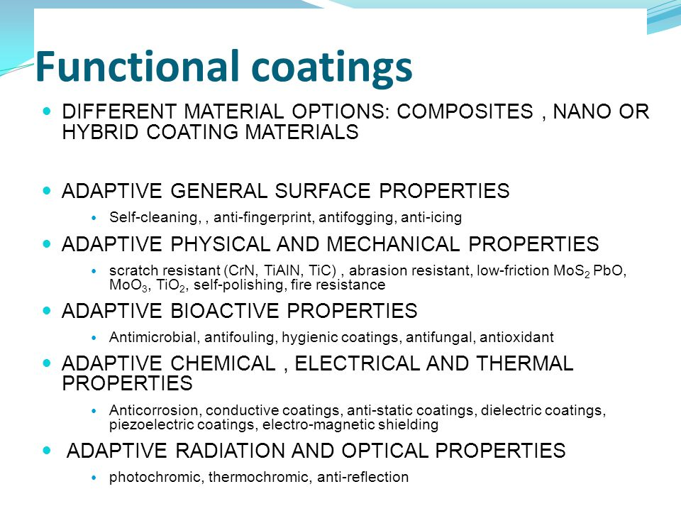 Functional coatings DIFFERENT MATERIAL OPTIONS: COMPOSITES, NANO OR HYBRID COATING MATERIALS ADAPTIVE GENERAL SURFACE PROPERTIES Self-cleaning,, anti-fingerprint, antifogging, anti-icing ADAPTIVE PHYSICAL AND MECHANICAL PROPERTIES scratch resistant (CrN, TiAlN, TiC), abrasion resistant, low-friction MoS 2 PbO, MoO 3, TiO 2, self-polishing, fire resistance ADAPTIVE BIOACTIVE PROPERTIES Antimicrobial, antifouling, hygienic coatings, antifungal, antioxidant ADAPTIVE CHEMICAL, ELECTRICAL AND THERMAL PROPERTIES Anticorrosion, conductive coatings, anti-static coatings, dielectric coatings, piezoelectric coatings, electro-magnetic shielding ADAPTIVE RADIATION AND OPTICAL PROPERTIES photochromic, thermochromic, anti-reflection