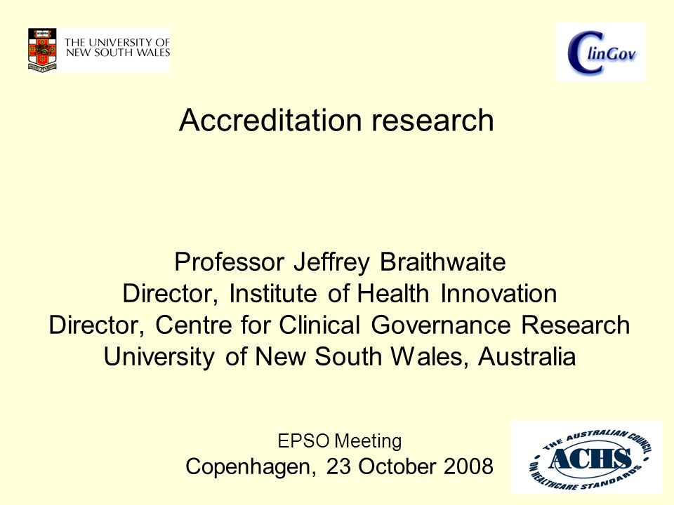 Professor Jeffrey Braithwaite Director, Institute of Health Innovation Director, Centre for Clinical Governance Research University of New South Wales, Australia EPSO Meeting Copenhagen, 23 October 2008 Accreditation research