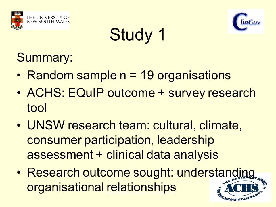 Study 1 Summary: Random sample n = 19 organisations ACHS: EQuIP outcome + survey research tool UNSW research team: cultural, climate, consumer participation, leadership assessment + clinical data analysis Research outcome sought: understanding organisational relationships