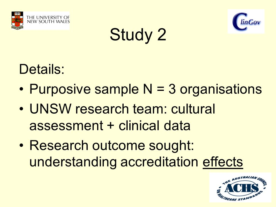 Study 2 Details: Purposive sample N = 3 organisations UNSW research team: cultural assessment + clinical data Research outcome sought: understanding accreditation effects