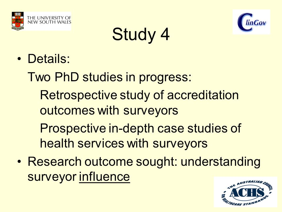 Study 4 Details: Two PhD studies in progress: Retrospective study of accreditation outcomes with surveyors Prospective in-depth case studies of health services with surveyors Research outcome sought: understanding surveyor influence