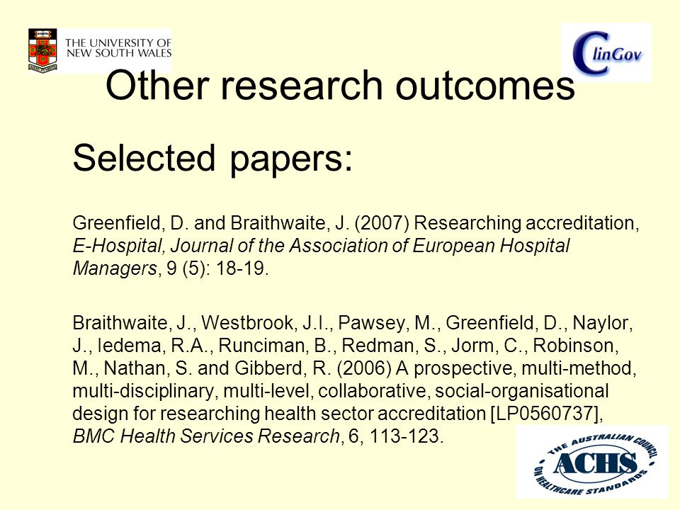 Other research outcomes Selected papers: Greenfield, D. and Braithwaite, J. (2007) Researching accreditation, E-Hospital, Journal of the Association o