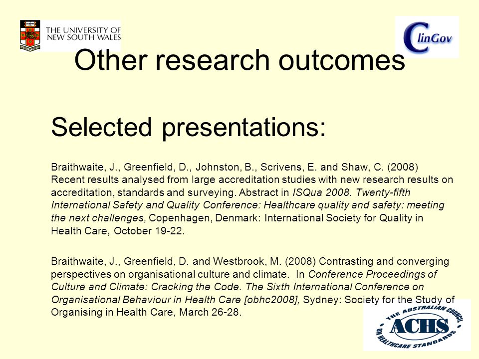 Other research outcomes Selected presentations: Braithwaite, J., Greenfield, D., Johnston, B., Scrivens, E. and Shaw, C. (2008) Recent results analyse
