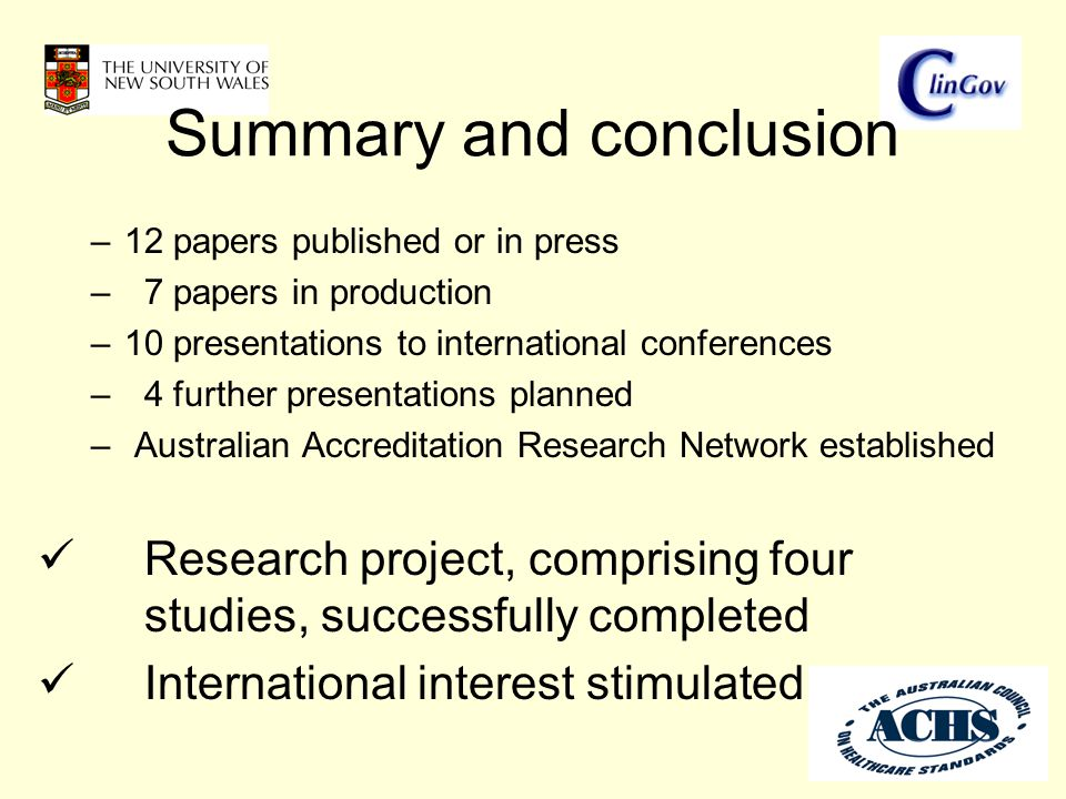 Summary and conclusion –12 papers published or in press – 7 papers in production –10 presentations to international conferences – 4 further presentations planned – Australian Accreditation Research Network established Research project, comprising four studies, successfully completed International interest stimulated