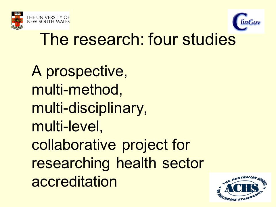 The research: four studies A prospective, multi-method, multi-disciplinary, multi-level, collaborative project for researching health sector accreditation
