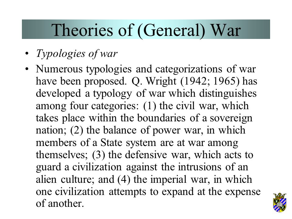 Theories of (General) War Multifactoriality of war causation War as a complex multi-dimensional social pheno- menon has so many sources and causes tha