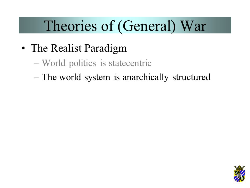 Theories of (General) War The Realist Paradigm –World politics is statecentric
