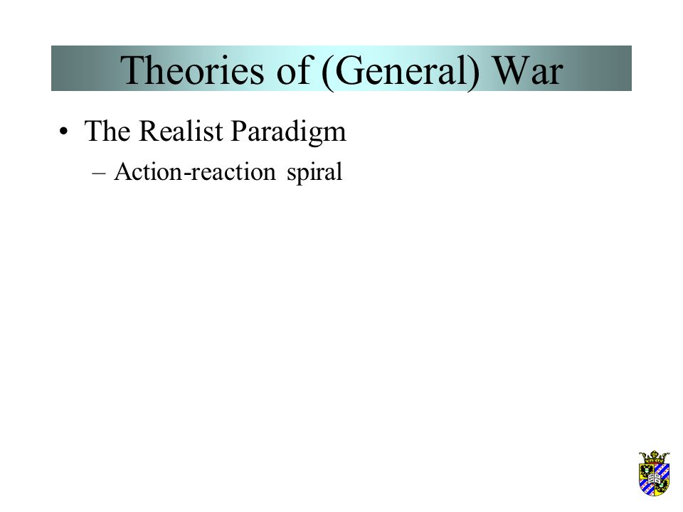 Theories of (General) War The Realist Paradigm –World politics is statecentric –The world system is anarchically structured –Force is the ultimate rat