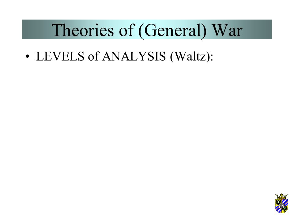 Theories of (General) War –Blainey's dyadic power theory –Bueno de Mesquita's expected utility theory –Organski's power transition theory & variants: Modelski & Thompson's long-cycle theory Gilpin's theory of hegemonic transitions Goldstein's Kondratieff-waves theory Doran's relative power cycle theory Wallerstein's world economy theory –Galtung's rank-disequilibrium theory –Choucri & North's lateral pressure theory