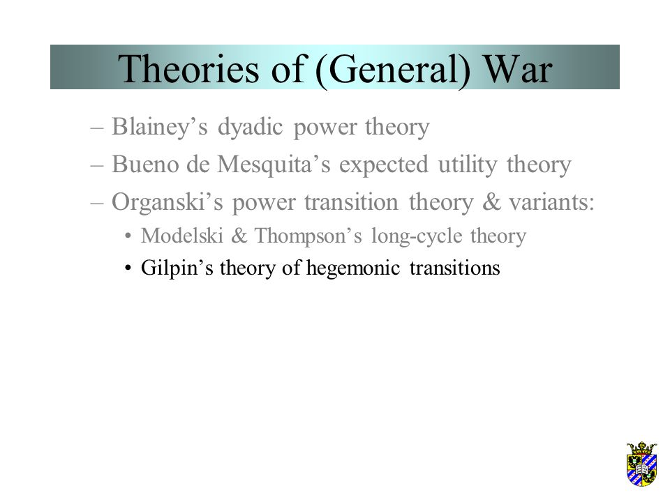 Theories of (General) War –Blainey's dyadic power theory –Bueno de Mesquita's expected utility theory –Organski's power transition theory & variants: