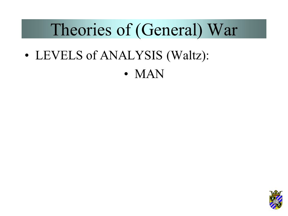 Theories of (General) War LEVELS of ANALYSIS (Waltz): MAN