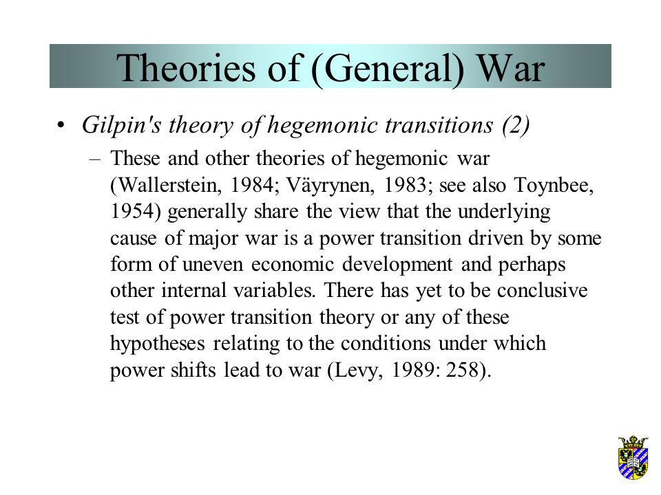 Theories of (General) War Gilpin's theory of hegemonic transitions –Gilpin's theory is similar in many respects to long-cycle theory. The theory is ba