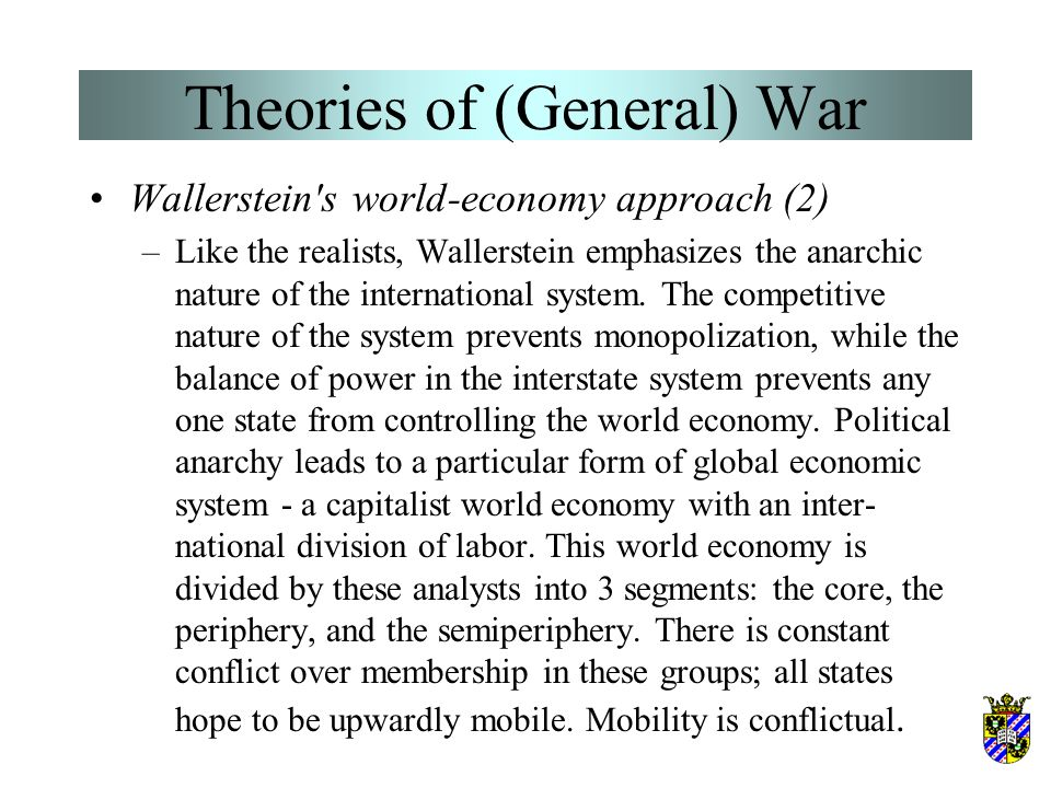 Theories of (General) War Wallerstein's world-economy approach –Wallerstein (1974 et seq.) is the leader of a rather diverse school of thought various