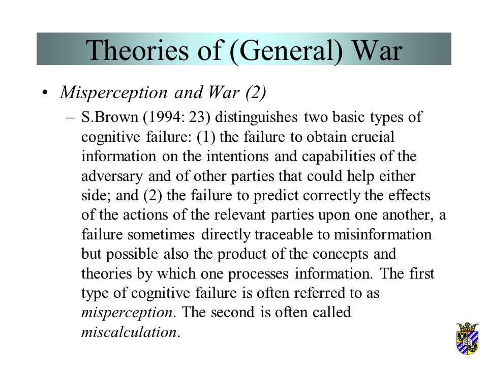 Theories of (General) War Misperception and War –The idea that wars are cause by misperceptions is very attractive in many ways. For those who believe